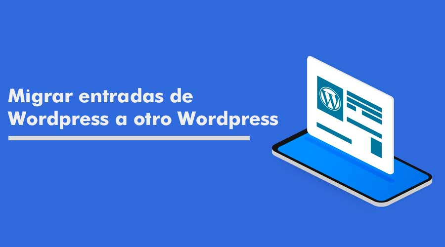 Migrar entradas de Wordpress a otro Wordpress